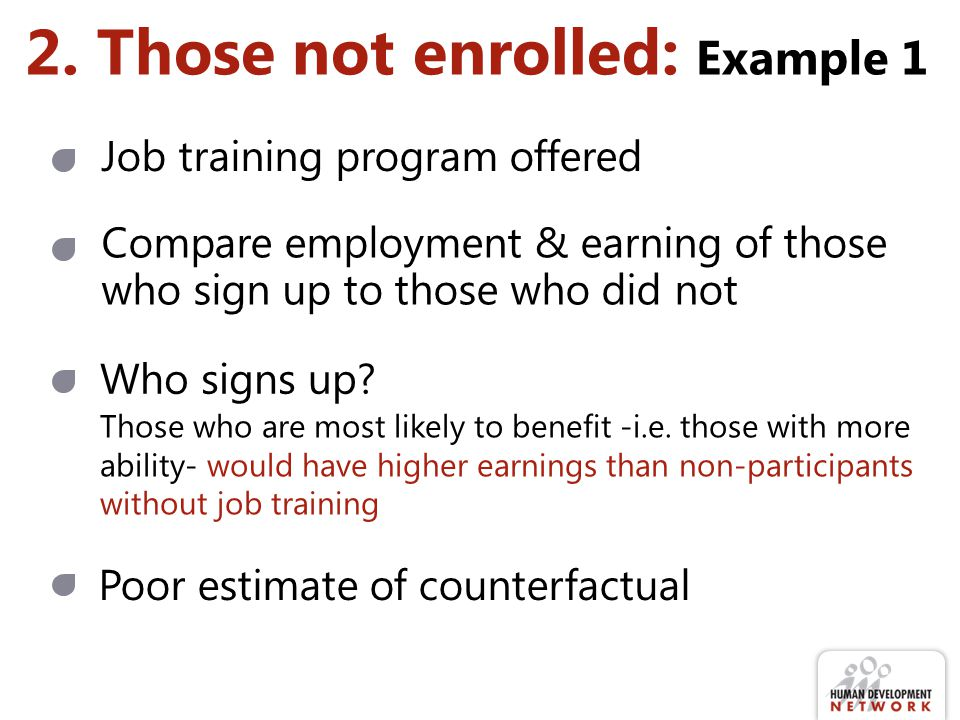 2. Those not enrolled: Example 1 Compare employment & earning of those who sign up to those who did not Job training program offered Who signs up? Tho