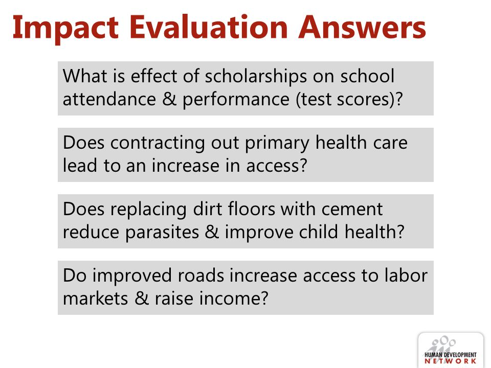 Impact Evaluation Answers What is effect of scholarships on school attendance & performance (test scores)? Does contracting out primary health care le