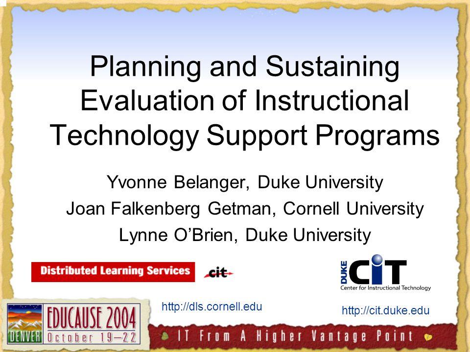 Planning and Sustaining Evaluation of Instructional Technology Support Programs Yvonne Belanger, Duke University Joan Falkenberg Getman, Cornell University Lynne O'Brien, Duke University http://cit.duke.edu http://dls.cornell.edu