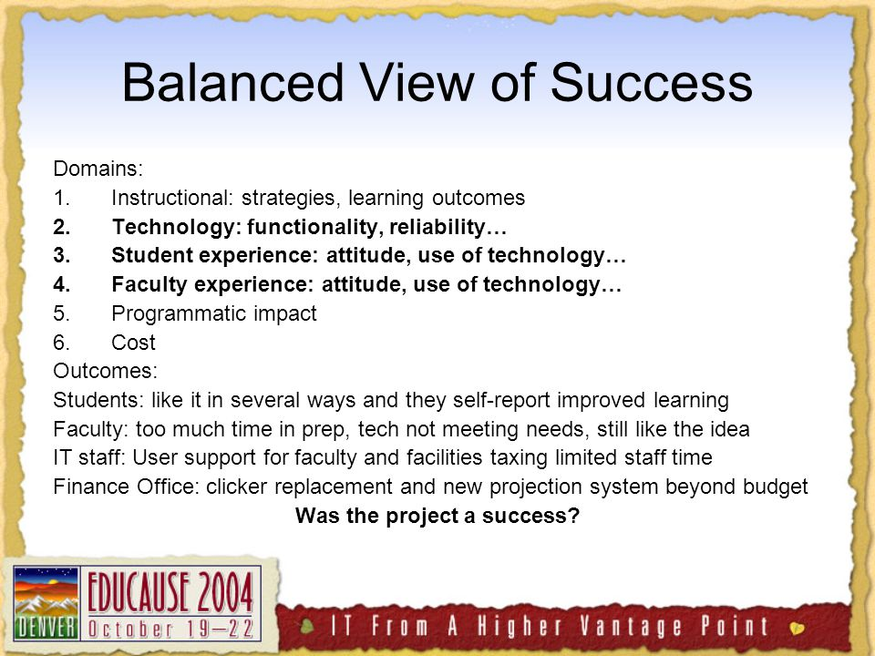 Balanced View of Success Domains: 1.Instructional: strategies, learning outcomes 2.Technology: functionality, reliability… 3.Student experience: attitude, use of technology… 4.Faculty experience: attitude, use of technology… 5.Programmatic impact 6.Cost Outcomes: Students: like it in several ways and they self-report improved learning Faculty: too much time in prep, tech not meeting needs, still like the idea IT staff: User support for faculty and facilities taxing limited staff time Finance Office: clicker replacement and new projection system beyond budget Was the project a success