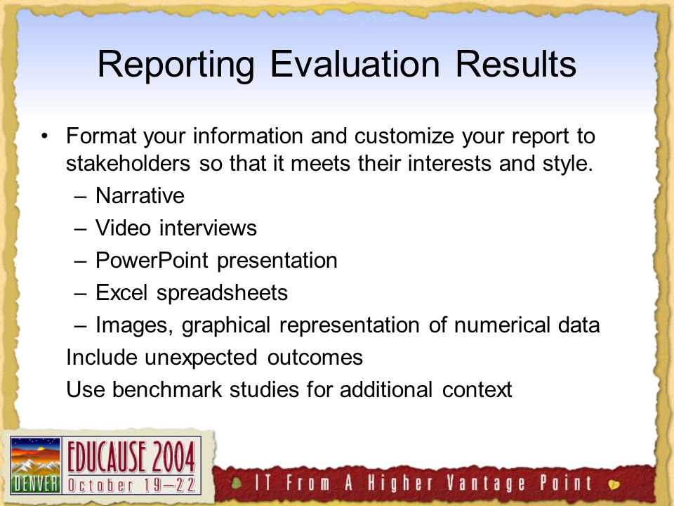 Reporting Evaluation Results Format your information and customize your report to stakeholders so that it meets their interests and style.
