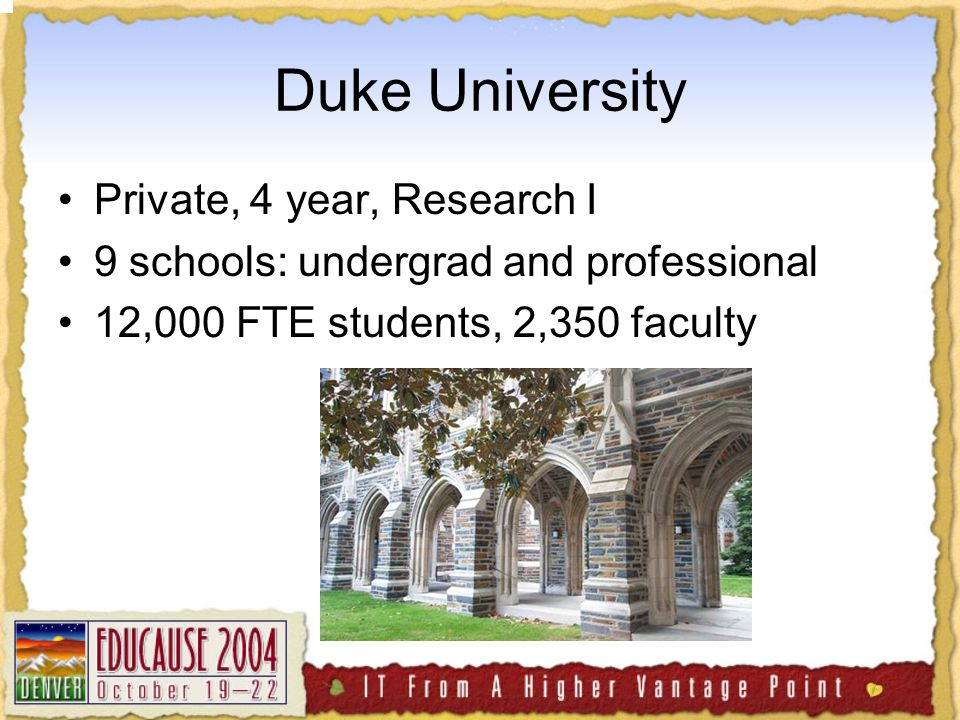 Duke University Private, 4 year, Research I 9 schools: undergrad and professional 12,000 FTE students, 2,350 faculty