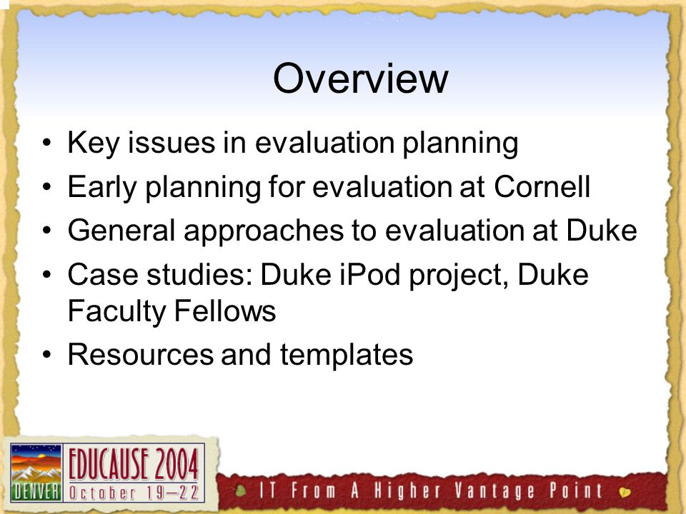 Overview Key issues in evaluation planning Early planning for evaluation at Cornell General approaches to evaluation at Duke Case studies: Duke iPod project, Duke Faculty Fellows Resources and templates