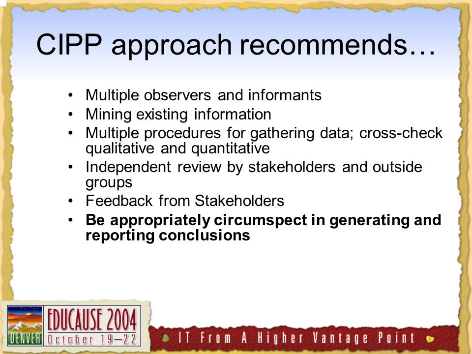 CIPP approach recommends… Multiple observers and informants Mining existing information Multiple procedures for gathering data; cross-check qualitative and quantitative Independent review by stakeholders and outside groups Feedback from Stakeholders Be appropriately circumspect in generating and reporting conclusions