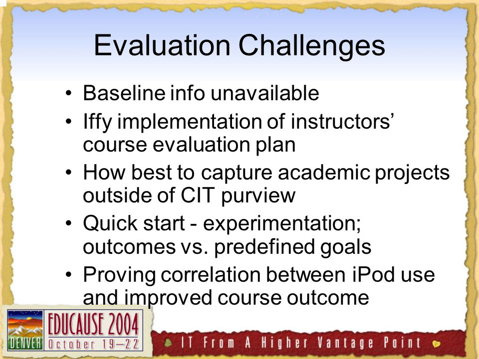 Evaluation Challenges Baseline info unavailable Iffy implementation of instructors' course evaluation plan How best to capture academic projects outside of CIT purview Quick start - experimentation; outcomes vs.
