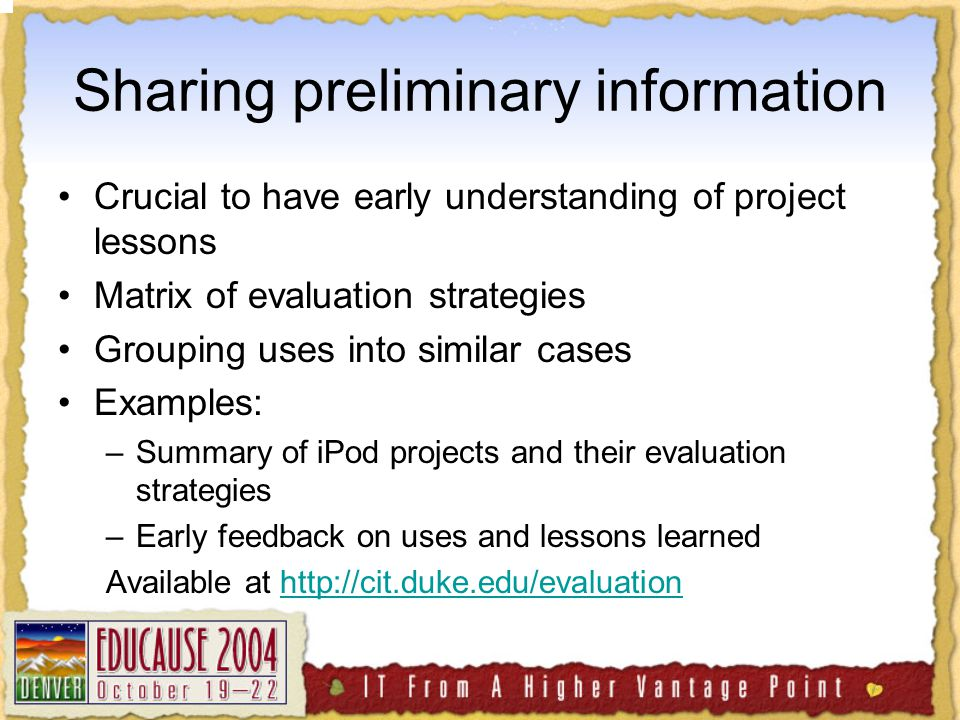 Sharing preliminary information Crucial to have early understanding of project lessons Matrix of evaluation strategies Grouping uses into similar cases Examples: –Summary of iPod projects and their evaluation strategies –Early feedback on uses and lessons learned Available at http://cit.duke.edu/evaluationhttp://cit.duke.edu/evaluation