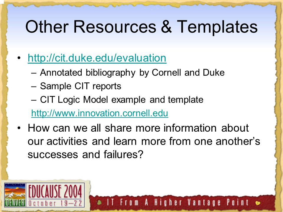 Other Resources & Templates http://cit.duke.edu/evaluation –Annotated bibliography by Cornell and Duke –Sample CIT reports –CIT Logic Model example and template http://www.innovation.cornell.edu How can we all share more information about our activities and learn more from one another's successes and failures