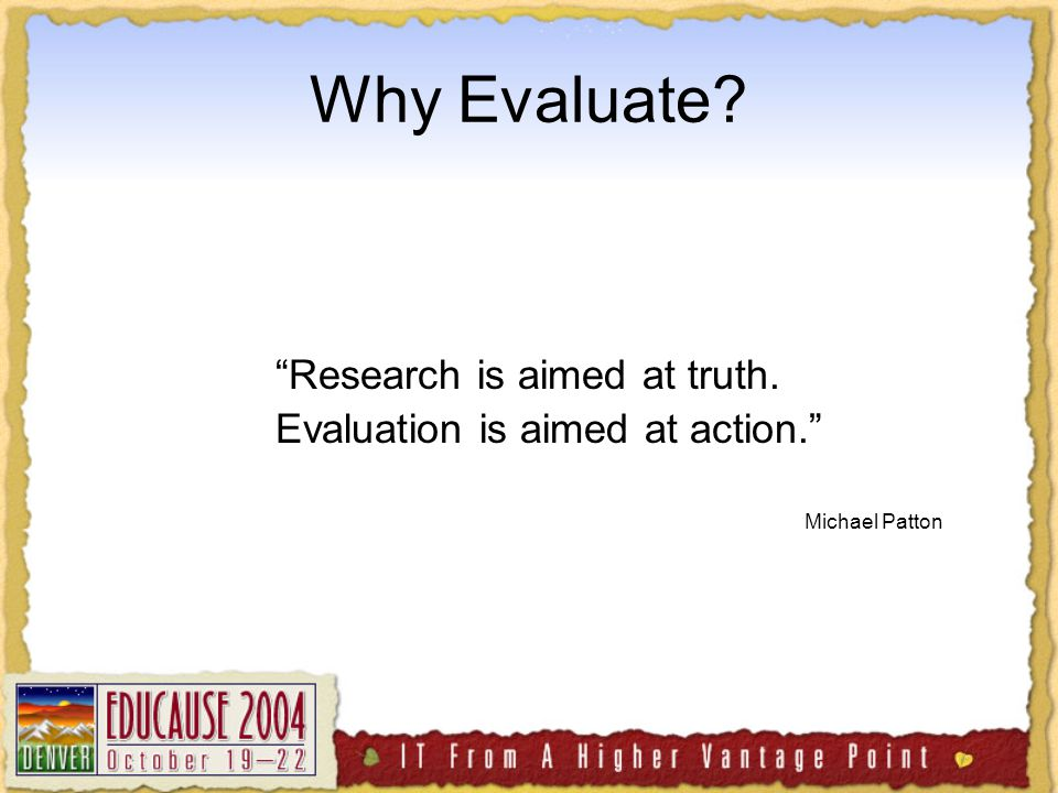 Why Evaluate Research is aimed at truth. Evaluation is aimed at action. Michael Patton