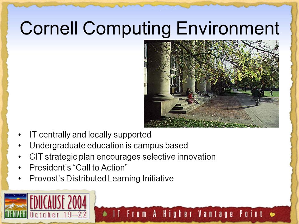 Cornell Computing Environment IT centrally and locally supported Undergraduate education is campus based CIT strategic plan encourages selective innovation President's Call to Action Provost's Distributed Learning Initiative