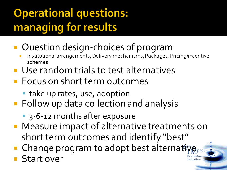  Question design-choices of program  Institutional arrangements, Delivery mechanisms, Packages, Pricing/incentive schemes  Use random trials to test alternatives  Focus on short term outcomes  take up rates, use, adoption  Follow up data collection and analysis  3-6-12 months after exposure  Measure impact of alternative treatments on short term outcomes and identify best  Change program to adopt best alternative  Start over