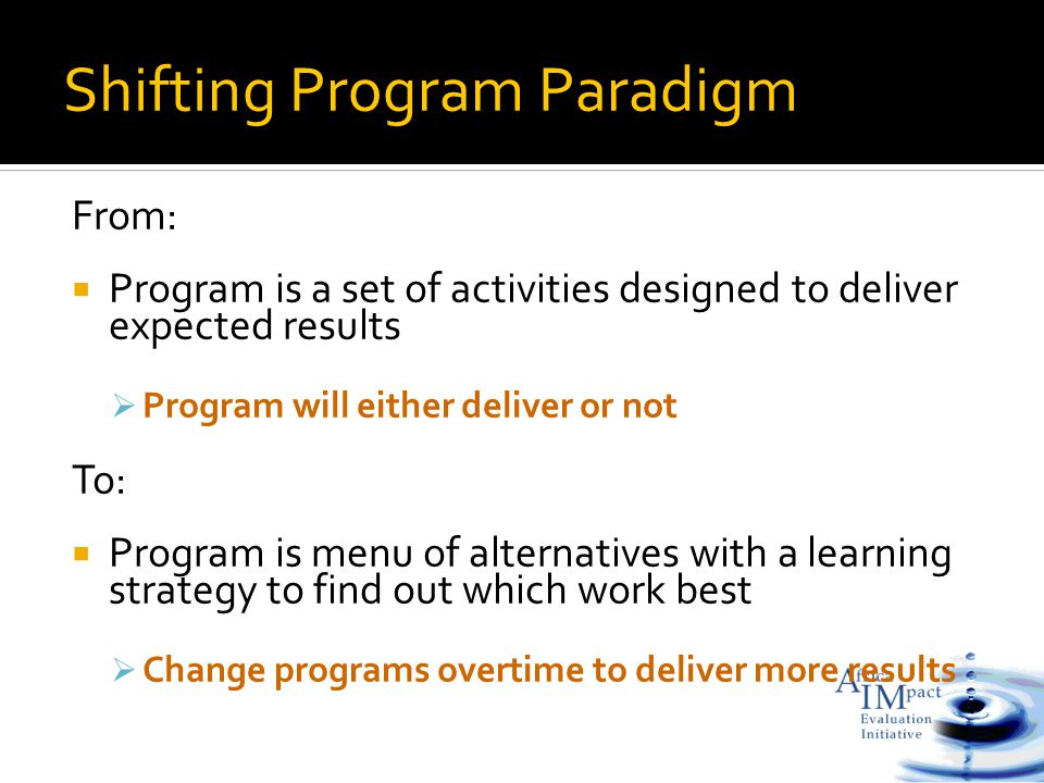 From:  Program is a set of activities designed to deliver expected results  Program will either deliver or not To:  Program is menu of alternatives with a learning strategy to find out which work best  Change programs overtime to deliver more results Shifting Program Paradigm