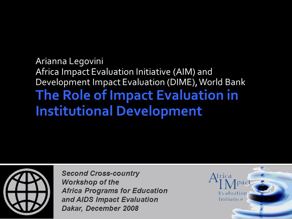 Second Cross-country Workshop of the Africa Programs for Education and AIDS Impact Evaluation Dakar, December 2008 Arianna Legovini Africa Impact Evaluation Initiative (AIM) and Development Impact Evaluation (DIME), World Bank The Role of Impact Evaluation in Institutional Development