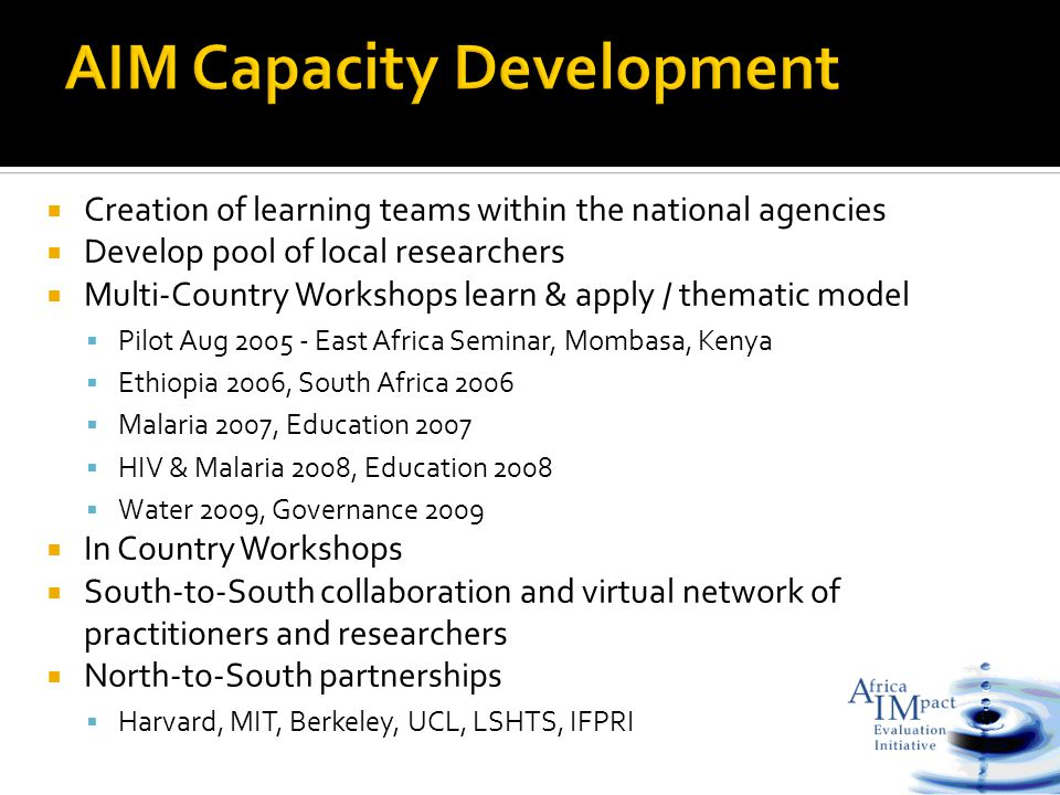  Creation of learning teams within the national agencies  Develop pool of local researchers  Multi-Country Workshops learn & apply / thematic model  Pilot Aug 2005 - East Africa Seminar, Mombasa, Kenya  Ethiopia 2006, South Africa 2006  Malaria 2007, Education 2007  HIV & Malaria 2008, Education 2008  Water 2009, Governance 2009  In Country Workshops  South-to-South collaboration and virtual network of practitioners and researchers  North-to-South partnerships  Harvard, MIT, Berkeley, UCL, LSHTS, IFPRI