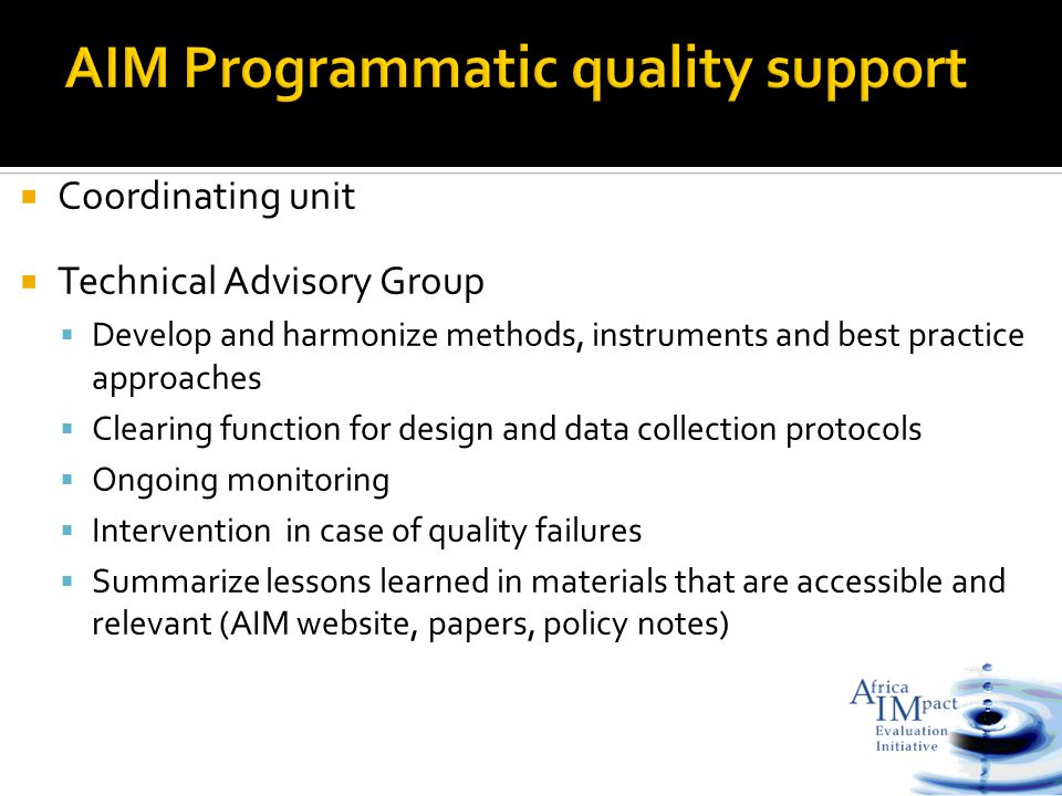  Coordinating unit  Technical Advisory Group  Develop and harmonize methods, instruments and best practice approaches  Clearing function for design and data collection protocols  Ongoing monitoring  Intervention in case of quality failures  Summarize lessons learned in materials that are accessible and relevant (AIM website, papers, policy notes)