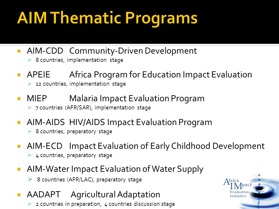  AIM-CDDCommunity-Driven Development  8 countries, implementation stage  APEIEAfrica Program for Education Impact Evaluation  12 countries, implementation stage  MIEPMalaria Impact Evaluation Program  7 countries (AFR/SAR), implementation stage  AIM-AIDSHIV/AIDS Impact Evaluation Program  8 countries, preparatory stage  AIM-ECDImpact Evaluation of Early Childhood Development  4 countries, preparatory stage  AIM-Water Impact Evaluation of Water Supply  8 countries (AFR/LAC), preparatory stage  AADAPT Agricultural Adaptation  2 countries in preparation, 4 countries discussion stage