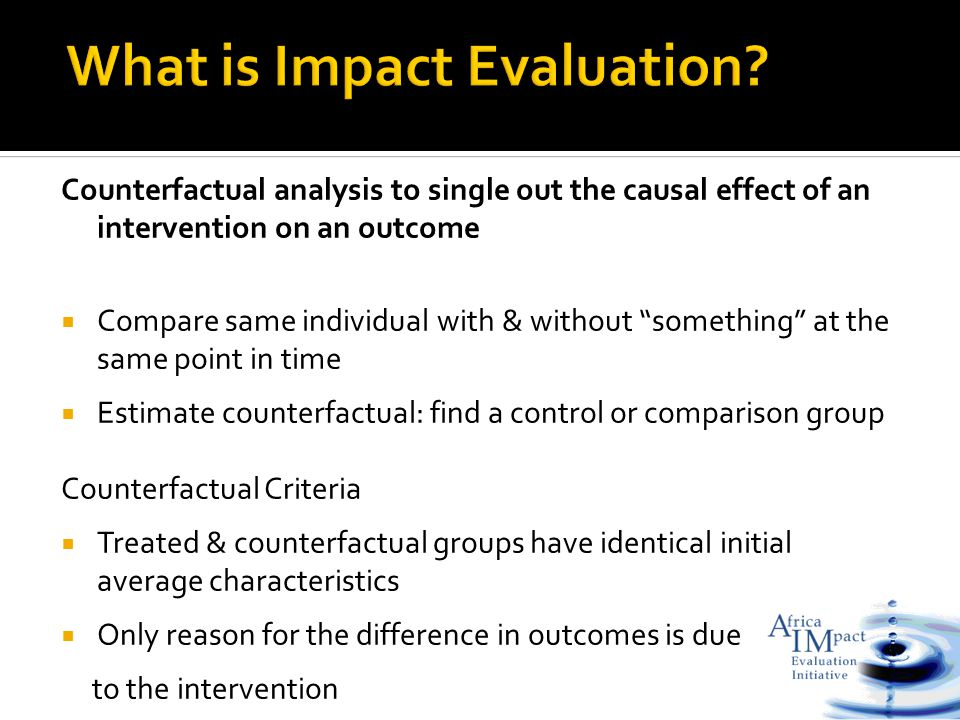 Counterfactual analysis to single out the causal effect of an intervention on an outcome  Compare same individual with & without something at the same point in time  Estimate counterfactual: find a control or comparison group Counterfactual Criteria  Treated & counterfactual groups have identical initial average characteristics  Only reason for the difference in outcomes is due to the intervention