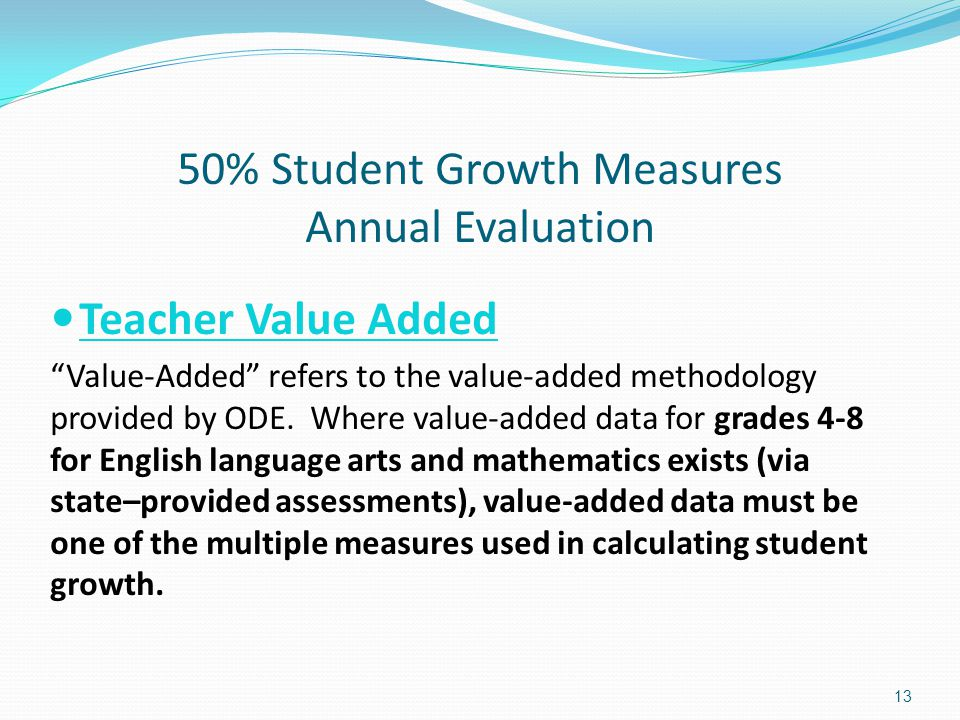 """50% Student Growth Measures Annual Evaluation Teacher Value Added """"Value-Added"""" refers to the value-added methodology provided by ODE. Where value-add"""