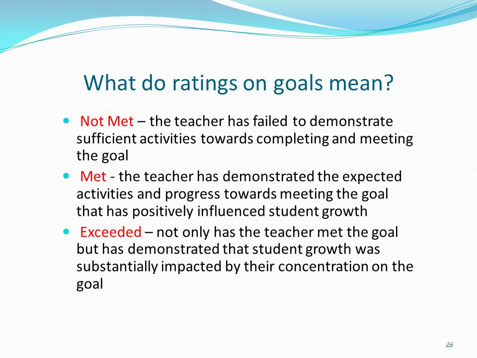 What do ratings on goals mean? Not Met – the teacher has failed to demonstrate sufficient activities towards completing and meeting the goal Met - the