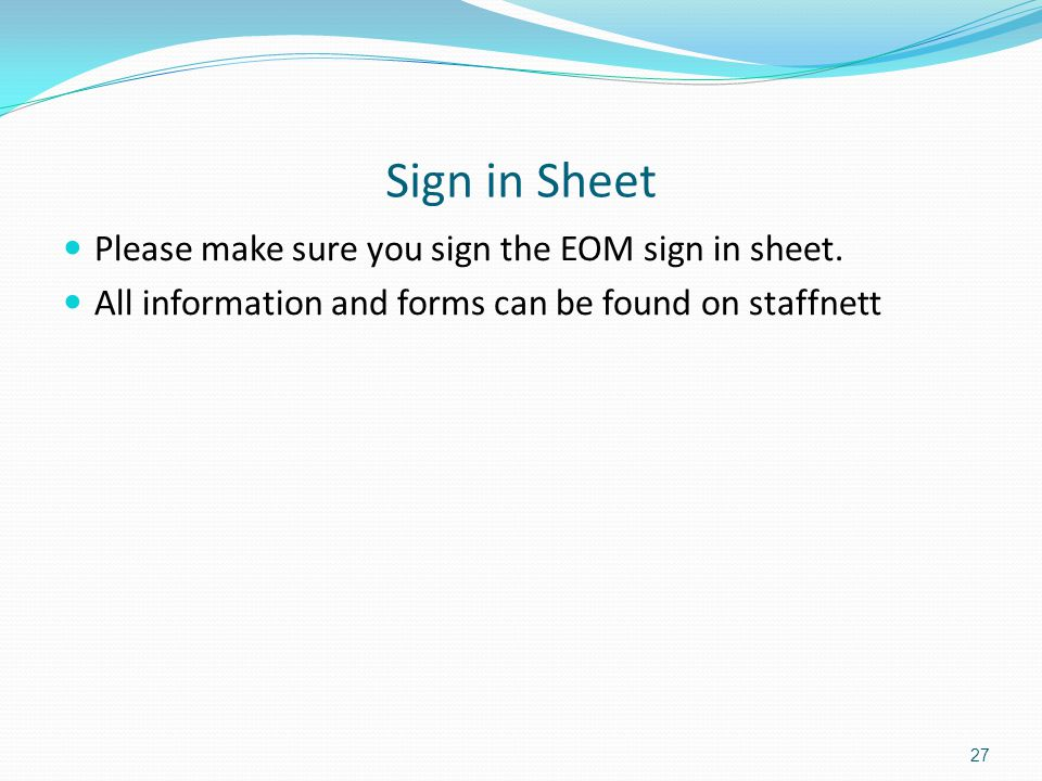 Sign in Sheet Please make sure you sign the EOM sign in sheet. All information and forms can be found on staffnett 27