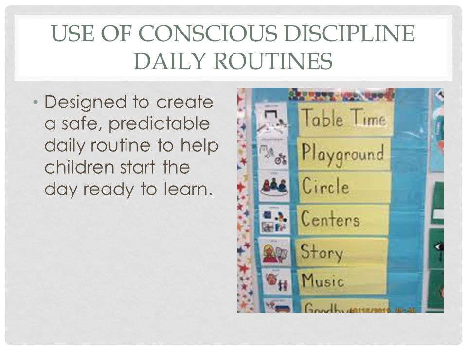 USE OF CONSCIOUS DISCIPLINE DAILY ROUTINES Designed to create a safe, predictable daily routine to help children start the day ready to learn.