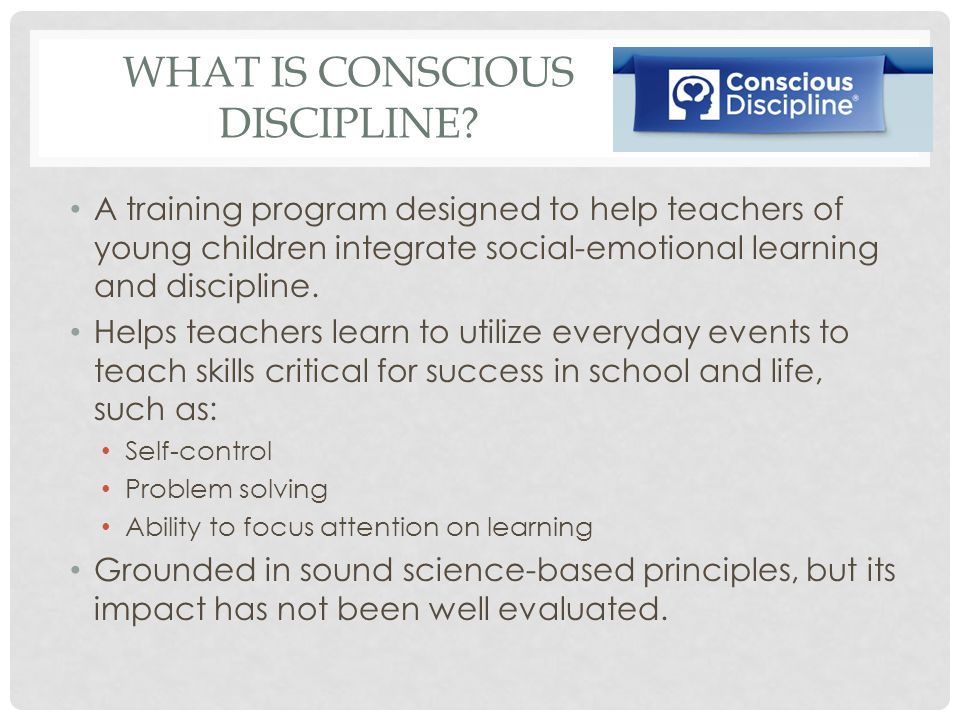 WHAT IS CONSCIOUS DISCIPLINE? A training program designed to help teachers of young children integrate social-emotional learning and discipline. Helps
