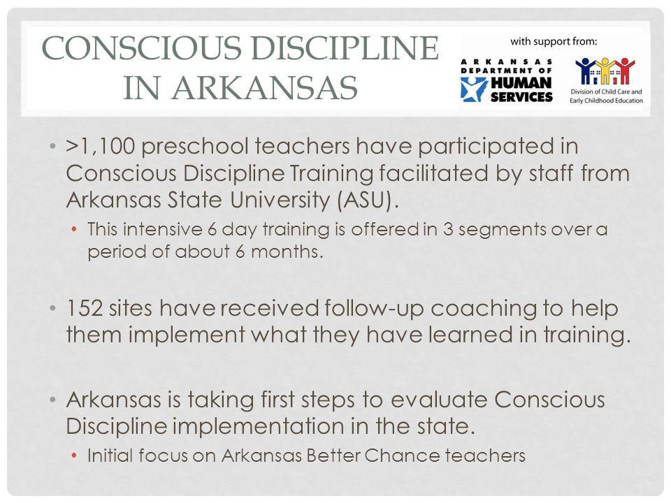 CONSCIOUS DISCIPLINE IN ARKANSAS >1,100 preschool teachers have participated in Conscious Discipline Training facilitated by staff from Arkansas State