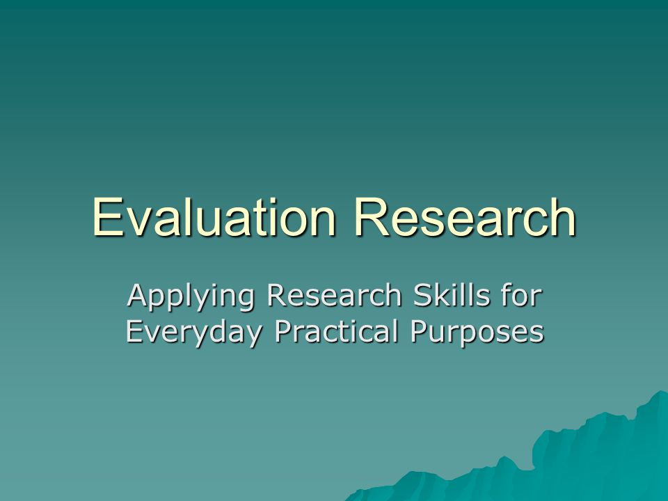 Evaluation Research Applying Research Skills for Everyday Practical Purposes