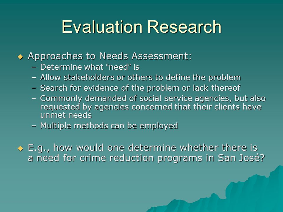 Evaluation Research  Approaches to Needs Assessment: –Determine what need is –Allow stakeholders or others to define the problem –Search for evidence of the problem or lack thereof –Commonly demanded of social service agencies, but also requested by agencies concerned that their clients have unmet needs –Multiple methods can be employed  E.g., how would one determine whether there is a need for crime reduction programs in San José