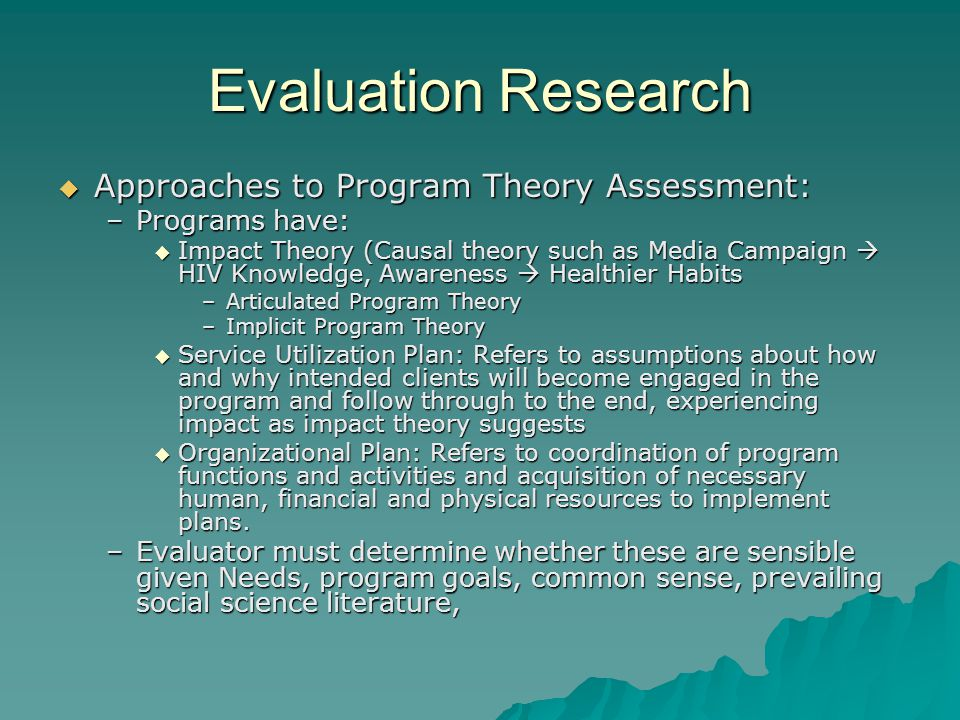 Evaluation Research  Approaches to Program Theory Assessment: –Programs have:  Impact Theory (Causal theory such as Media Campaign  HIV Knowledge, Awareness  Healthier Habits –Articulated Program Theory –Implicit Program Theory  Service Utilization Plan: Refers to assumptions about how and why intended clients will become engaged in the program and follow through to the end, experiencing impact as impact theory suggests  Organizational Plan: Refers to coordination of program functions and activities and acquisition of necessary human, financial and physical resources to implement plans.