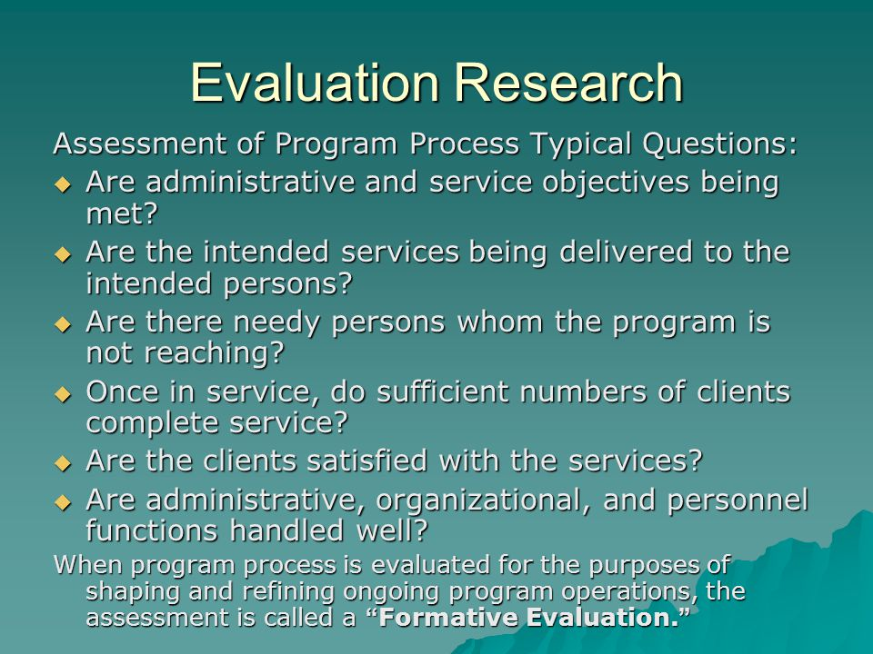 Evaluation Research Assessment of Program Process Typical Questions:  Are administrative and service objectives being met.