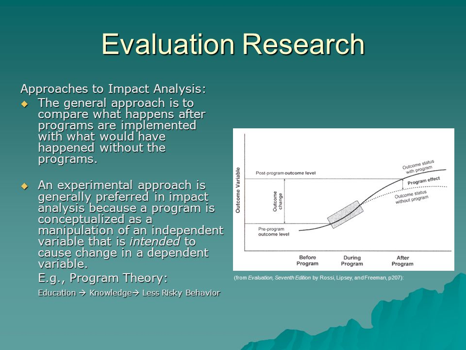 Evaluation Research Approaches to Impact Analysis:  The general approach is to compare what happens after programs are implemented with what would have happened without the programs.