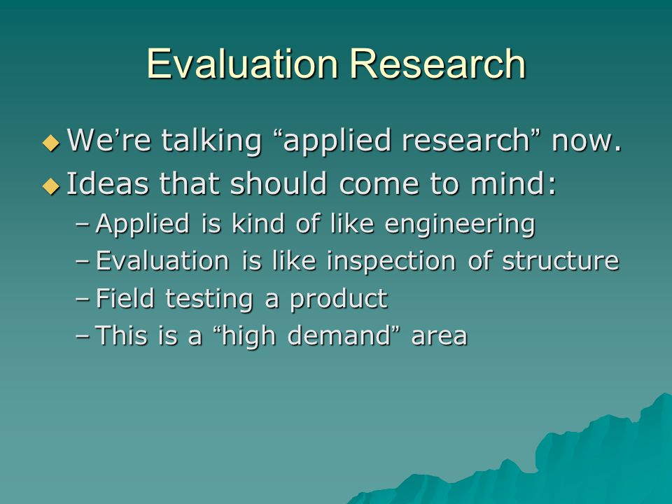 Evaluation Research  We ' re talking applied research now.