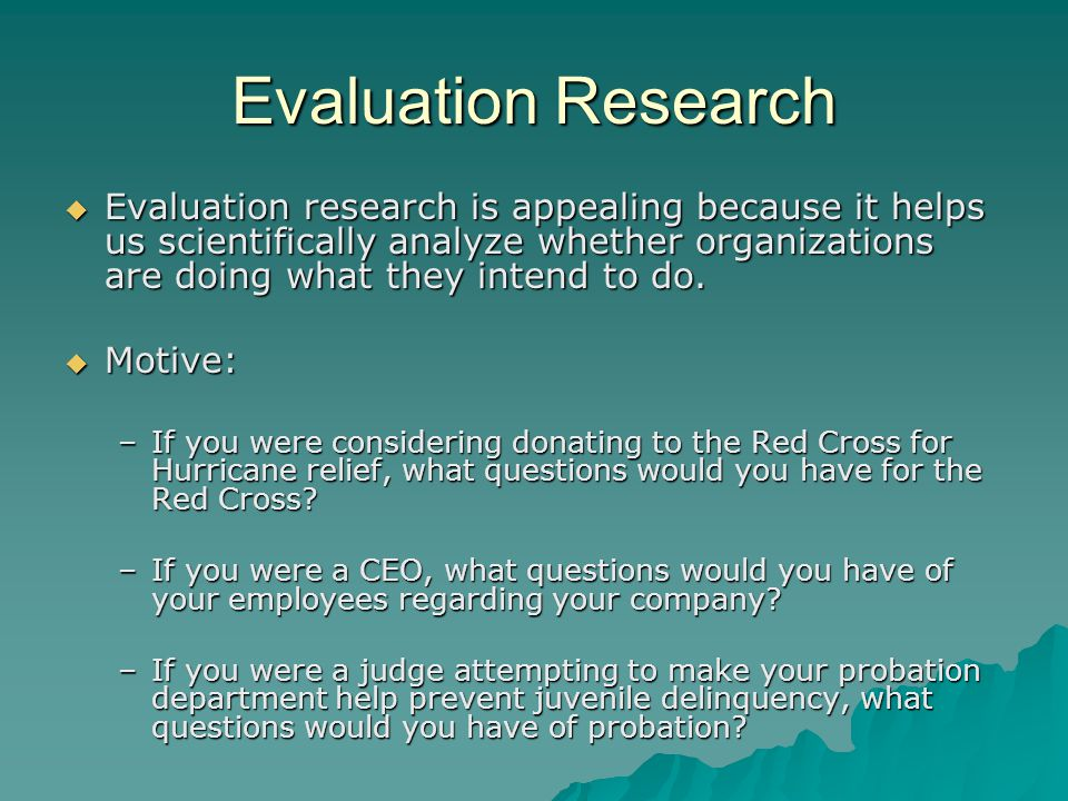 Evaluation Research  Approaches to Program Theory Assessment: –Evaluator must determine whether these are sensible given needs, program goals, local context, common sense, prevailing social science literature, best practices, staffing, available resources, etc.