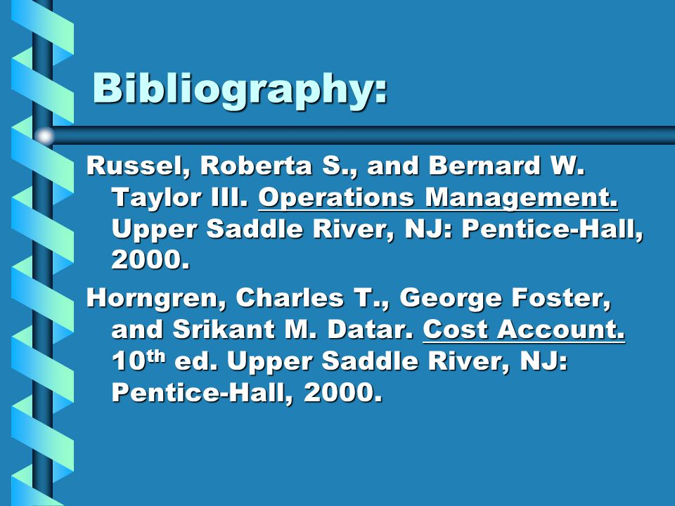 Bibliography: Russel, Roberta S., and Bernard W. Taylor III. Operations Management. Upper Saddle River, NJ: Pentice-Hall, 2000. Horngren, Charles T.,