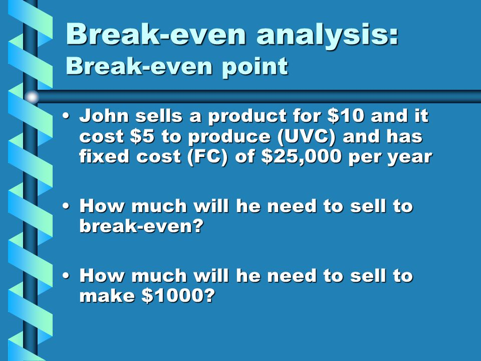 Break-even analysis: Break-even point John sells a product for $10 and it cost $5 to produce (UVC) and has fixed cost (FC) of $25,000 per yearJohn sel