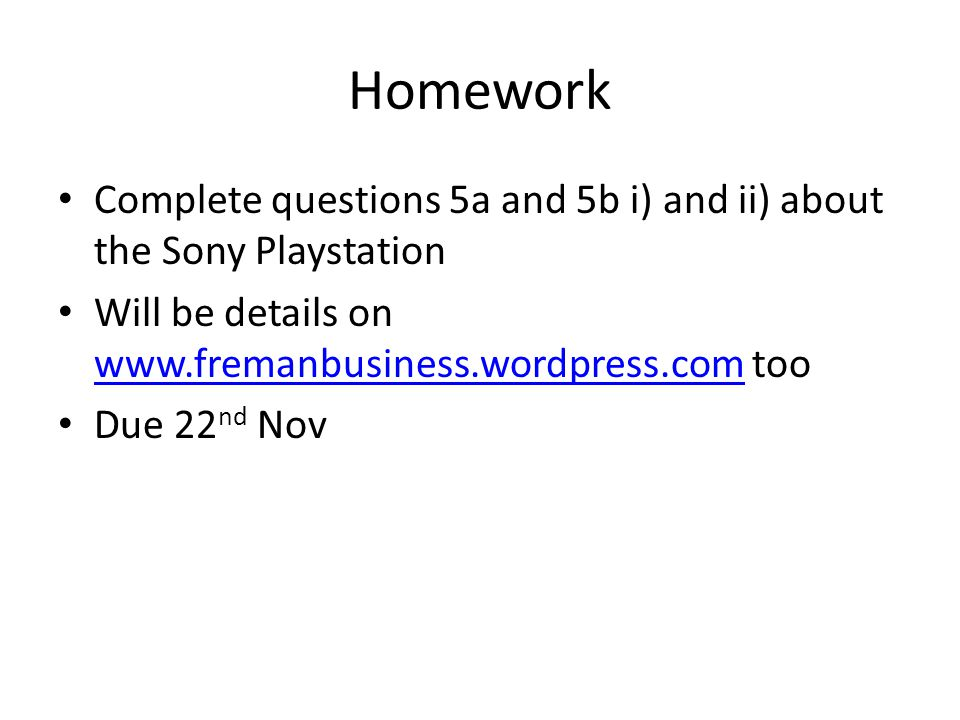 Homework Complete questions 5a and 5b i) and ii) about the Sony Playstation Will be details on www.fremanbusiness.wordpress.com too www.fremanbusiness.wordpress.com Due 22 nd Nov