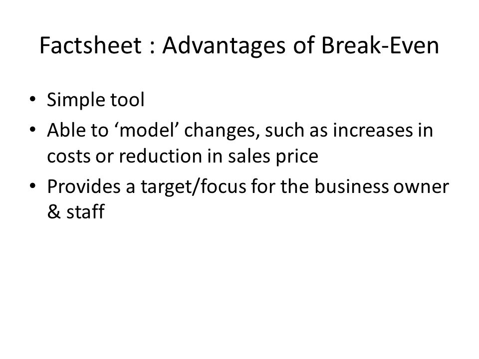 Factsheet : Advantages of Break-Even Simple tool Able to 'model' changes, such as increases in costs or reduction in sales price Provides a target/focus for the business owner & staff