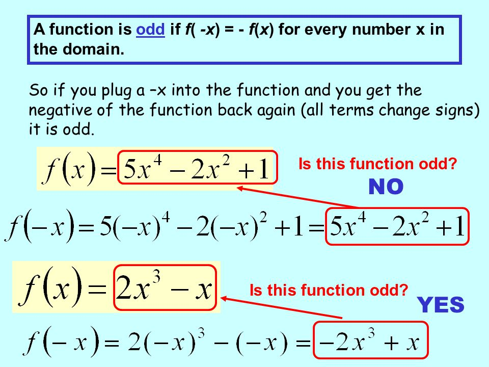 A function is odd if f( -x) = - f(x) for every number x in the domain. So if you plug a –x into the function and you get the negative of the function