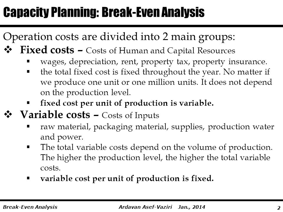 2 Ardavan Asef-Vaziri Jan., 2014Break-Even Analysis Capacity Planning: Break-Even Analysis Operation costs are divided into 2 main groups:  Fixed costs – Costs of Human and Capital Resources  wages, depreciation, rent, property tax, property insurance.
