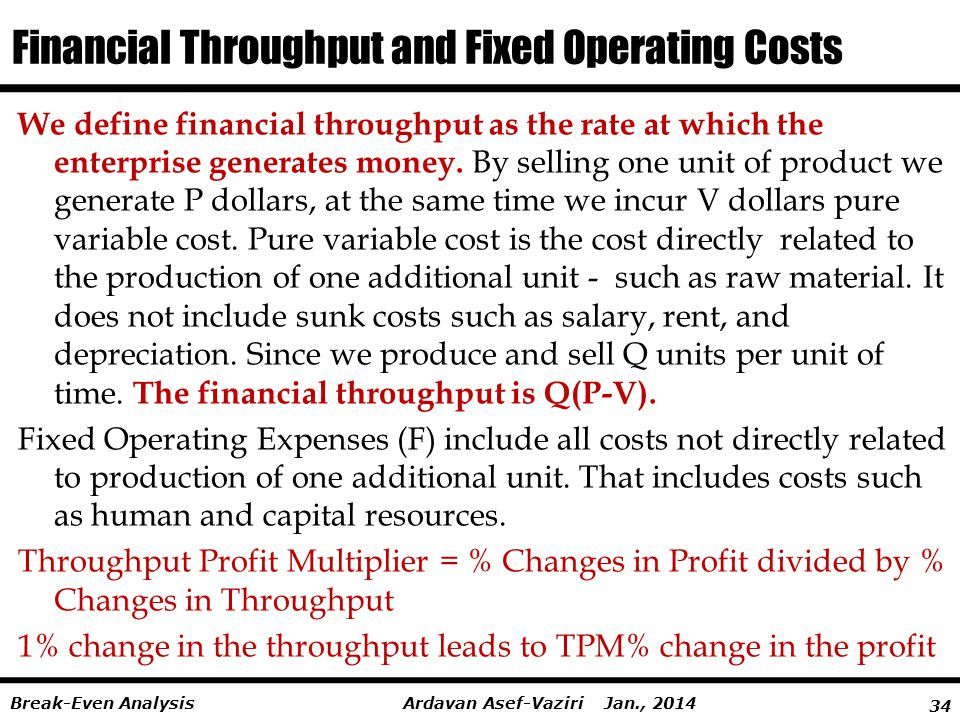 34 Ardavan Asef-Vaziri Jan., 2014Break-Even Analysis Financial Throughput and Fixed Operating Costs We define financial throughput as the rate at which the enterprise generates money.