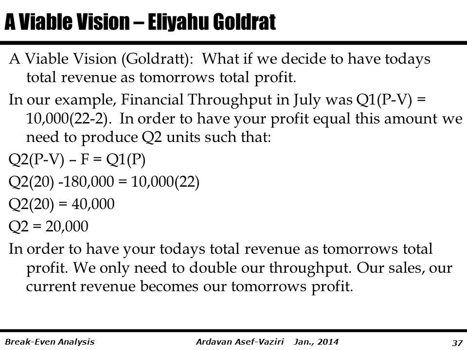 37 Ardavan Asef-Vaziri Jan., 2014Break-Even Analysis A Viable Vision – Eliyahu Goldrat A Viable Vision (Goldratt): What if we decide to have todays total revenue as tomorrows total profit.