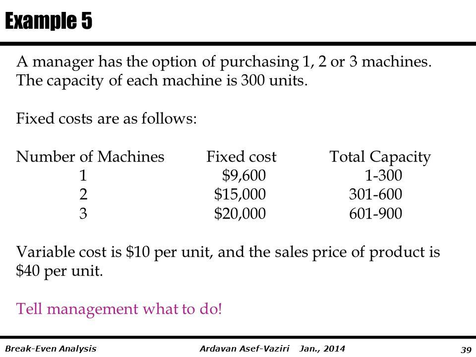 39 Ardavan Asef-Vaziri Jan., 2014Break-Even Analysis A manager has the option of purchasing 1, 2 or 3 machines.