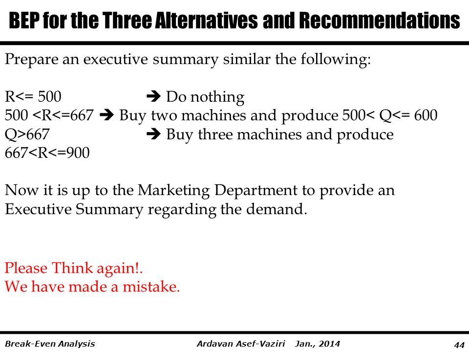44 Ardavan Asef-Vaziri Jan., 2014Break-Even Analysis BEP for the Three Alternatives and Recommendations Prepare an executive summary similar the follo