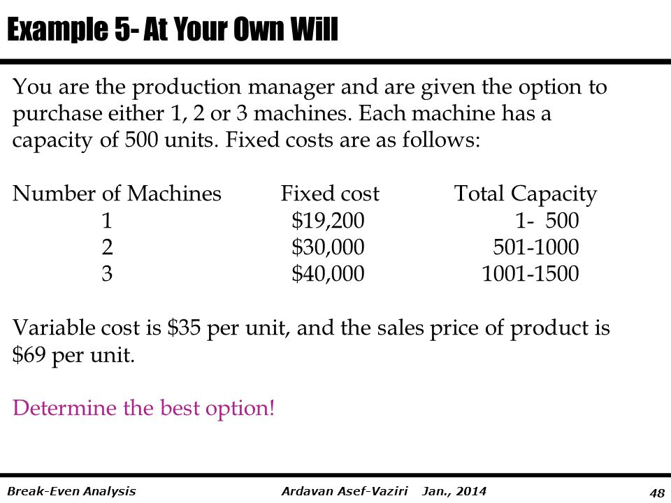 48 Ardavan Asef-Vaziri Jan., 2014Break-Even Analysis You are the production manager and are given the option to purchase either 1, 2 or 3 machines.
