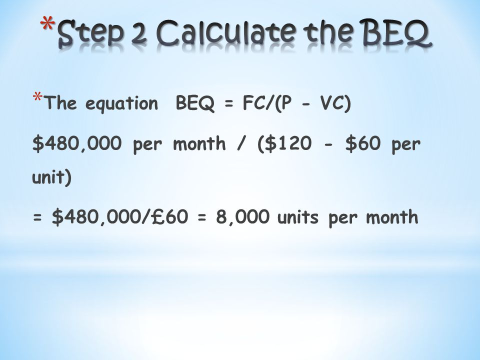 * The equation BEQ = FC/(P - VC) $480,000 per month / ($120 - $60 per unit) = $480,000/£60 = 8,000 units per month