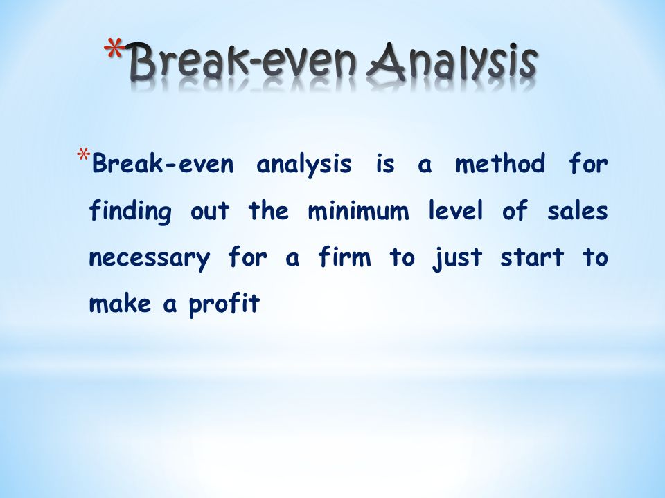 * Break-even analysis is a method for finding out the minimum level of sales necessary for a firm to just start to make a profit