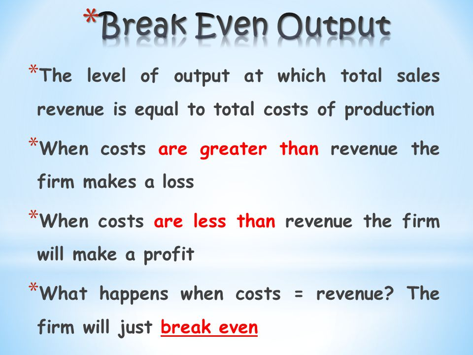 * Fixed costs must be paid regardless of the level of output * Variable costs increase with output but at a constant rate, so if 1 unit cost £5 then 10 units will cost £50 * Every Unit of output produced is sold * Selling price remains constant regardless of units sold