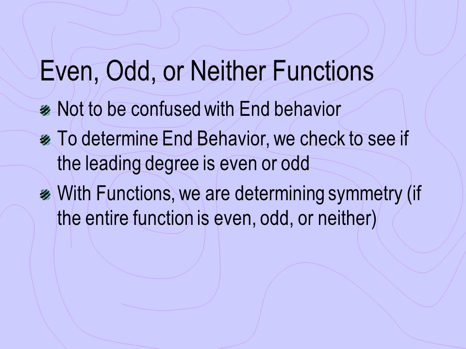 Even, Odd, or Neither Functions Not to be confused with End behavior To determine End Behavior, we check to see if the leading degree is even or odd With Functions, we are determining symmetry (if the entire function is even, odd, or neither)