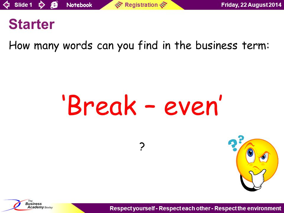 Slide 1 Notebook Friday, 22 August 2014Registration Respect yourself - Respect each other - Respect the environment Starter How many words can you find in the business term: 'Break – even' ?