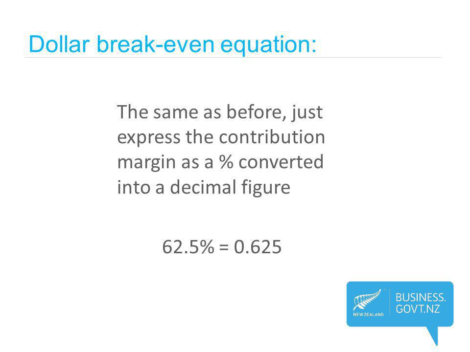 The same as before, just express the contribution margin as a % converted into a decimal figure 62.5% = 0.625 Dollar break-even equation: